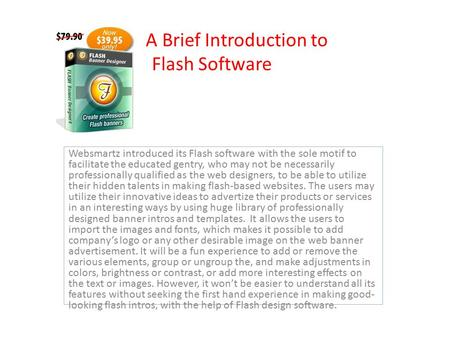 A Brief Introduction to Flash Software Websmartz introduced its Flash software with the sole motif to facilitate the educated gentry, who may not be necessarily.