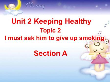 Unit 2 Keeping Healthy Topic 2 I must ask him to give up smoking. Section A.