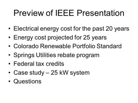 Preview of IEEE Presentation Electrical energy cost for the past 20 years Energy cost projected for 25 years Colorado Renewable Portfolio Standard Springs.