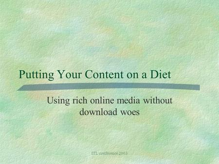 ITL conference 2003 Putting Your Content on a Diet Using rich online media without download woes.