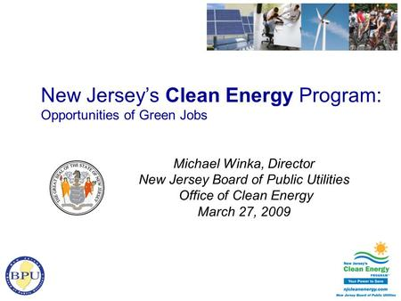 Michael Winka, Director New Jersey Board of Public Utilities Office of Clean Energy March 27, 2009 New Jersey's Clean Energy Program: Opportunities of.