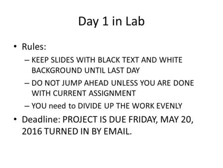 Day 1 in Lab Rules: – KEEP SLIDES WITH BLACK TEXT AND WHITE BACKGROUND UNTIL LAST DAY – DO NOT JUMP AHEAD UNLESS YOU ARE DONE WITH CURRENT ASSIGNMENT –