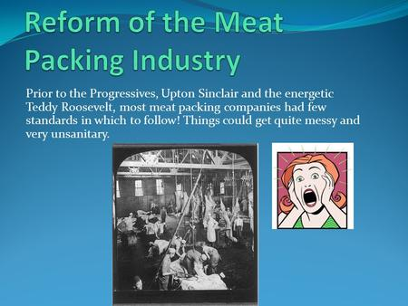 Prior to the Progressives, Upton Sinclair and the energetic Teddy Roosevelt, most meat packing companies had few standards in which to follow! Things could.
