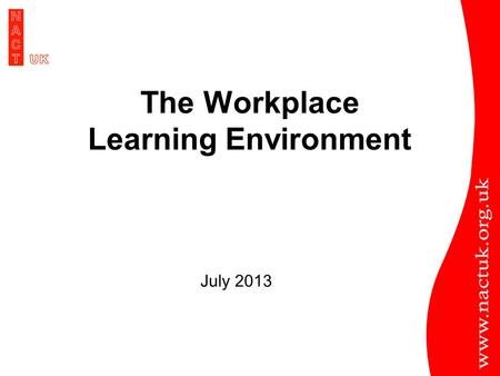 The Workplace Learning Environment July 2013. BETTER TRAINING BETTER CARE Role of the Trainer.