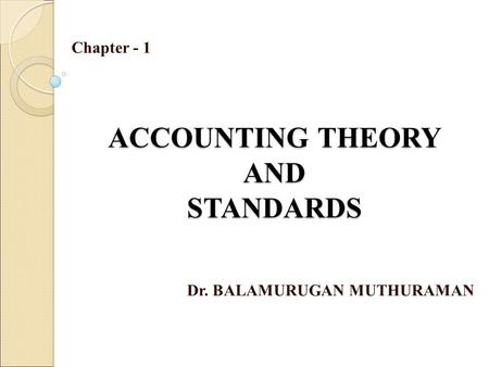 ACCOUNTING THEORY AND STANDARDS Dr. BALAMURUGAN MUTHURAMAN Chapter - 1.