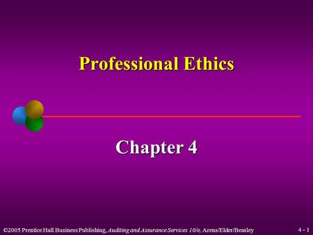 ©2005 Prentice Hall Business Publishing, Auditing and Assurance Services 10/e, Arens/Elder/Beasley 4 - 1 Professional Ethics Chapter 4.
