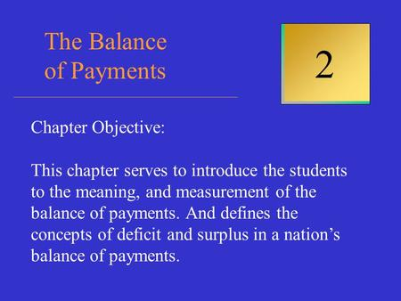 The Balance of Payments 2 Chapter Objective: This chapter serves to introduce the students to the meaning, and measurement of the balance of payments.