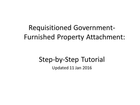 1 Requisitioned Government- Furnished Property Attachment: Step-by-Step Tutorial Updated 11 Jan 2016.