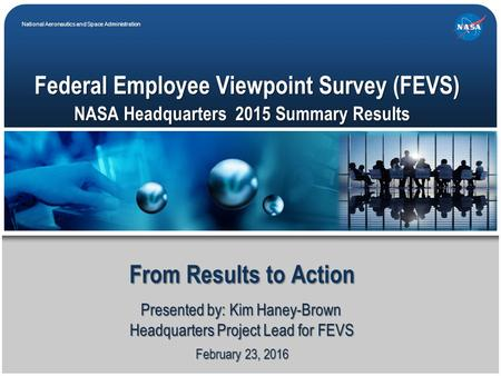 National Aeronautics and Space Administration February 23, 2016 Federal Employee Viewpoint Survey (FEVS) From Results to Action Presented by: Kim Haney-Brown.