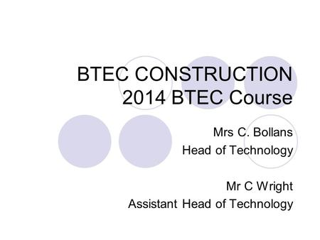 BTEC CONSTRUCTION 2014 BTEC Course Mrs C. Bollans Head of Technology Mr C Wright Assistant Head of Technology.