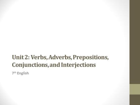 Unit 2: Verbs, Adverbs, Prepositions, Conjunctions, and Interjections 7 th English.