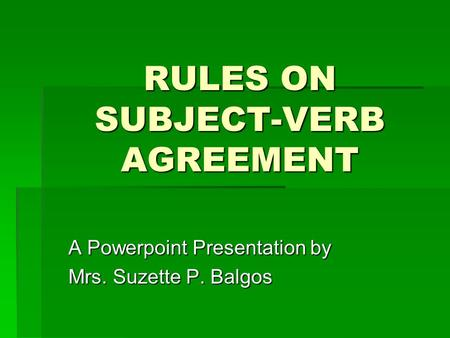 RULES ON SUBJECT-VERB AGREEMENT A Powerpoint Presentation by Mrs. Suzette P. Balgos.
