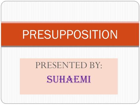 PRESUPPOSITION PRESENTED BY: SUHAEMI.
