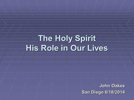 The Holy Spirit His Role in Our Lives John Oakes San Diego 6/18/2014.