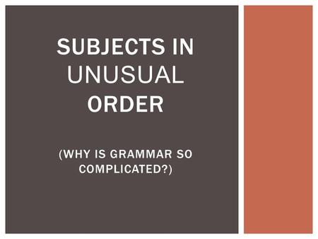 SUBJECTS IN UNUSUAL ORDER (WHY IS GRAMMAR SO COMPLICATED?)