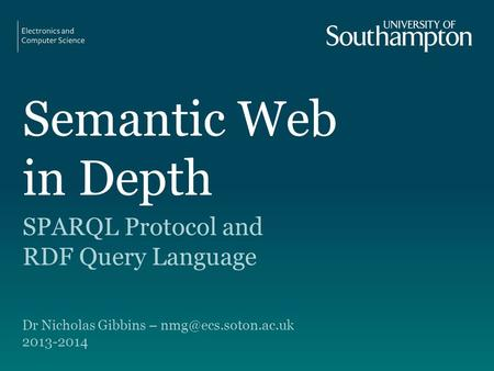 Semantic Web in Depth SPARQL Protocol and RDF Query Language Dr Nicholas Gibbins – 2013-2014.