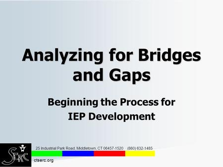 Analyzing for Bridges and Gaps Beginning the Process for IEP Development 25 Industrial Park Road, Middletown, CT 06457-1520 · (860) 632-1485 ctserc.org.