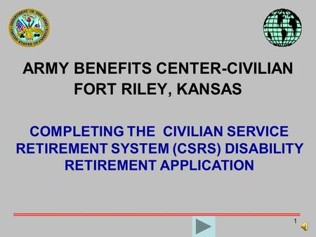 1 ARMY BENEFITS CENTER-CIVILIAN FORT RILEY, KANSAS COMPLETING THE CIVILIAN SERVICE RETIREMENT SYSTEM (CSRS) DISABILITY RETIREMENT APPLICATION.
