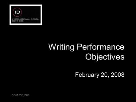 COM 535, S08 Writing Performance Objectives February 20, 2008.