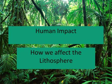 Human Impact How we affect the Lithosphere. Land use How we use the Earth.