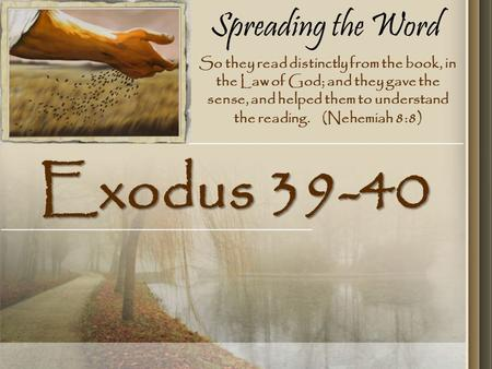 Spreading the Word Exodus 39-40 So they read distinctly from the book, in the Law of God; and they gave the sense, and helped them to understand the reading.