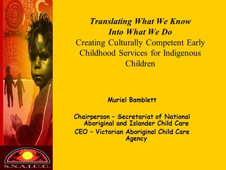 Translating What We Know Into What We Do Creating Culturally Competent Early Childhood Services for Indigenous Children Muriel Bamblett Chairperson –