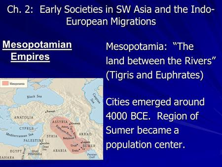 "Ch. 2: Early Societies in SW Asia and the Indo- European Migrations Mesopotamian Empires Mesopotamia: ""The land between the Rivers"" (Tigris and Euphrates)"