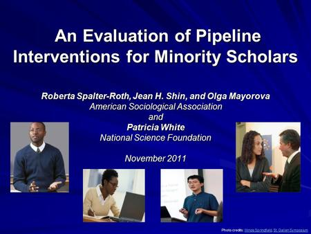 An Evaluation of Pipeline Interventions for Minority Scholars An Evaluation of Pipeline Interventions for Minority Scholars Roberta Spalter-Roth, Jean.