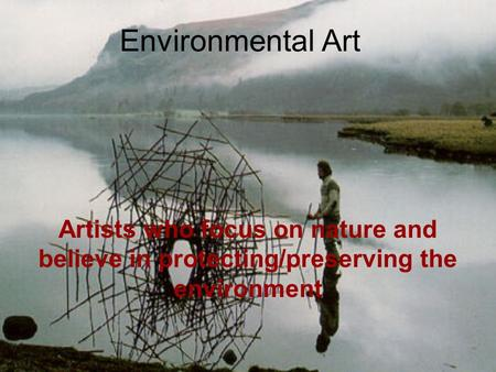 Environmental Art Artists who focus on nature and believe in protecting/preserving the environment.