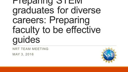 Preparing STEM graduates for diverse careers: Preparing faculty to be effective guides NRT TEAM MEETING MAY 3, 2016.