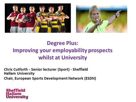 Degree Plus: Improving your employability prospects whilst at University Chris Cutforth - Senior lecturer (Sport) - Sheffield Hallam University Chair,