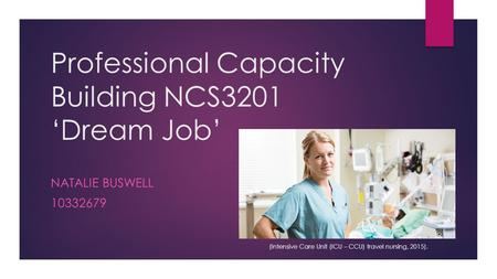 Professional Capacity Building NCS3201 'Dream Job' NATALIE BUSWELL 10332679 (Intensive Care Unit (ICU – CCU) travel nursing, 2015).