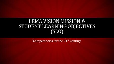 Competencies for the 21 st Century LEMA VISION MISSION & STUDENT LEARNING OBJECTIVES (SLO)
