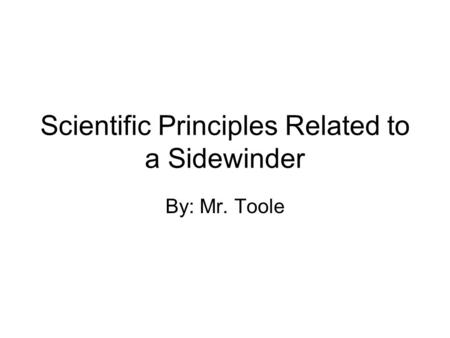 Scientific Principles Related to a Sidewinder By: Mr. Toole.