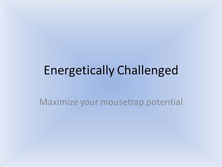Energetically Challenged Maximize your mousetrap potential.