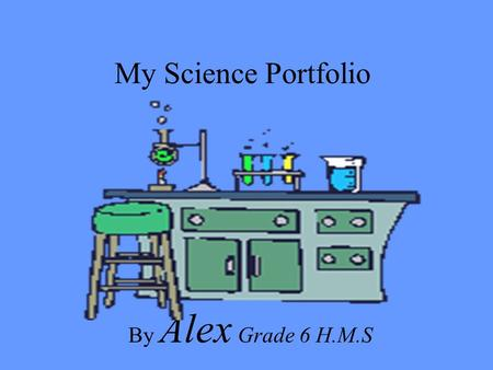 My Science Portfolio By Alex Grade 6 H.M.S. (Insert Picture of Yourself) Hi my name is Alex This is my portfolio for Science to show what I have done.