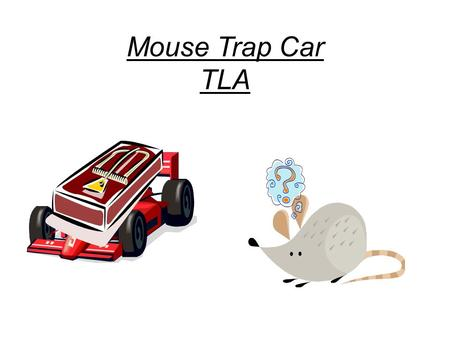 Mouse Trap Car TLA. The assignment You will design and develop a finished product (mousetrap powered car) to accomplish the approved task (total distance.