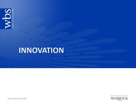 Warwick Business School. Key learning objectives  Understand the key terms and measures in innovation  Be able to evaluate key explanations for how.