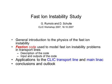 Fast Ion Instability Study G. Rumolo and D. Schulte CLIC Workshop 2007, 18.10.2007 General introduction to the physics of the fast ion instability Fastion.