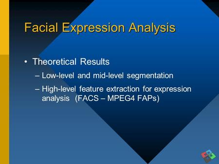 Facial Expression Analysis Theoretical Results –Low-level and mid-level segmentation –High-level feature extraction for expression analysis (FACS – MPEG4.