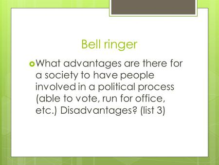 Bell ringer  What advantages are there for a society to have people involved in a political process (able to vote, run for office, etc.) Disadvantages?