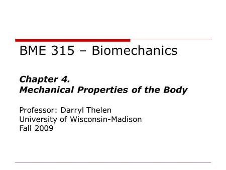 BME 315 – Biomechanics Chapter 4. Mechanical Properties of the Body Professor: Darryl Thelen University of Wisconsin-Madison Fall 2009.