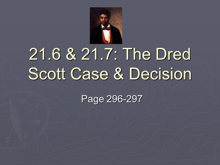 21.6 & 21.7: The Dred Scott Case & Decision Page 296-297.