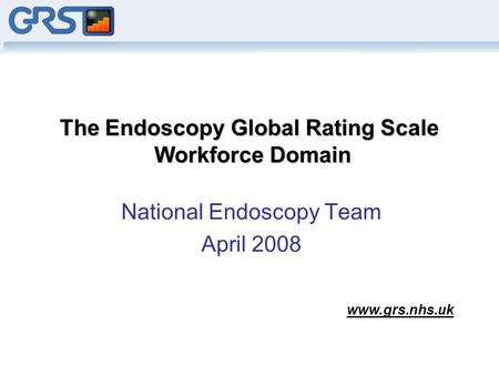 The Endoscopy Global Rating Scale Workforce Domain National Endoscopy Team April 2008 www.grs.nhs.uk.