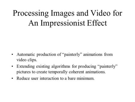 "Processing Images and Video for An Impressionist Effect Automatic production of ""painterly"" animations from video clips. Extending existing algorithms."