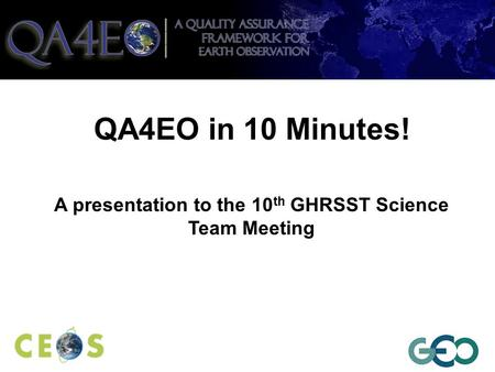 QA4EO in 10 Minutes! A presentation to the 10 th GHRSST Science Team Meeting.