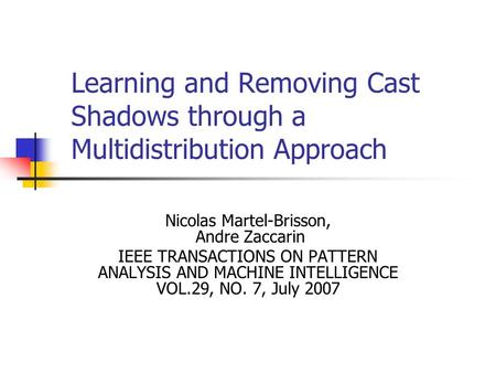 Learning and Removing Cast Shadows through a Multidistribution Approach Nicolas Martel-Brisson, Andre Zaccarin IEEE TRANSACTIONS ON PATTERN ANALYSIS AND.