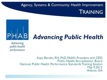 Advancing Public Health Kaye Bender, RN, PhD, FAAN, President and CEO Public Health Accreditation Board National Public Health Performance Standards Training.