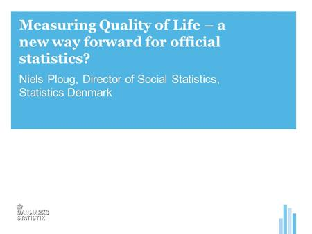 Measuring Quality of Life – a new way forward for official statistics? Niels Ploug, Director of Social Statistics, Statistics Denmark.