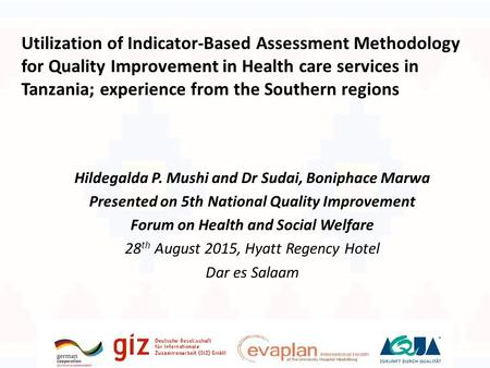 Hildegalda P. Mushi and Dr Sudai, Boniphace Marwa Presented on 5th National Quality Improvement Forum on Health and Social Welfare 28 th August 2015, Hyatt.